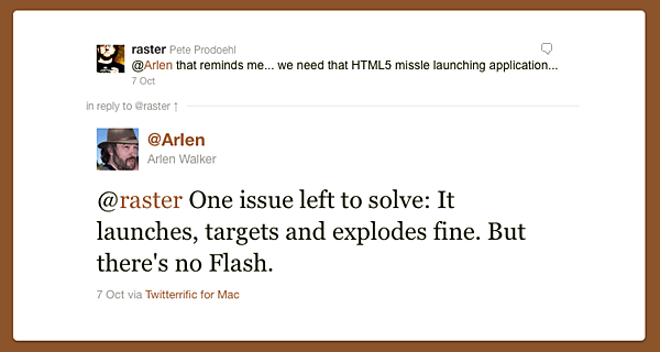 @raster: @Arlen that reminds me... we need that HTML5 missle launching application...   @Arlen: @raster One issue left to solve: It launches, targets and explodes fine. But there's no Flash.